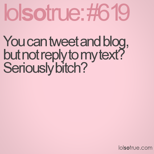 You can tweet and blog, but not reply to my text? Seriously bitch?
