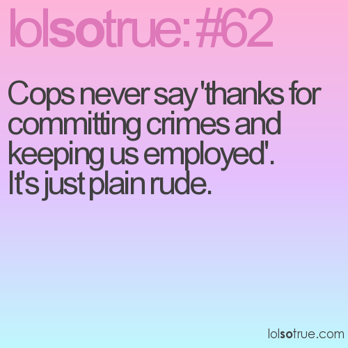 Cops never say 'thanks for committing crimes and keeping us employed'. 