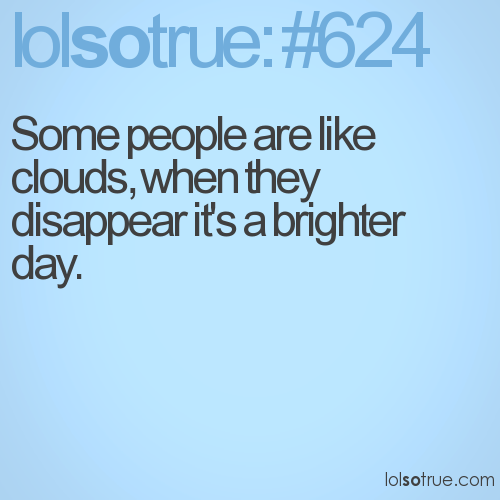 Some people are like clouds, when they disappear it's a brighter day.