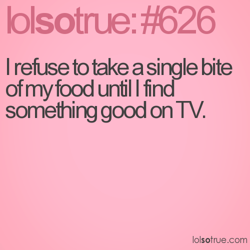 I refuse to take a single bite of my food until I find something good on TV.