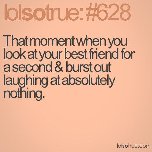 That moment when you look at your best friend for a second & burst out laughing at absolutely nothing.