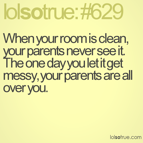 When your room is clean, your parents never see it.  The one day you let it get messy, your parents are all over you.