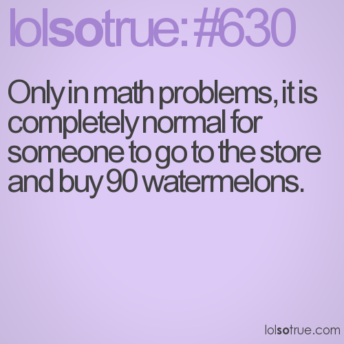 Only in math problems, it is completely normal for someone to go to the store and buy 90 watermelons.