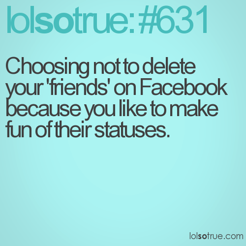 Choosing not to delete your 'friends' on Facebook because you like to make fun of their statuses.