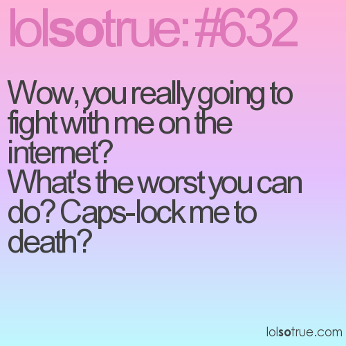Wow, you really going to fight with me on the internet?  What's the worst you can do? Caps-lock me to death?