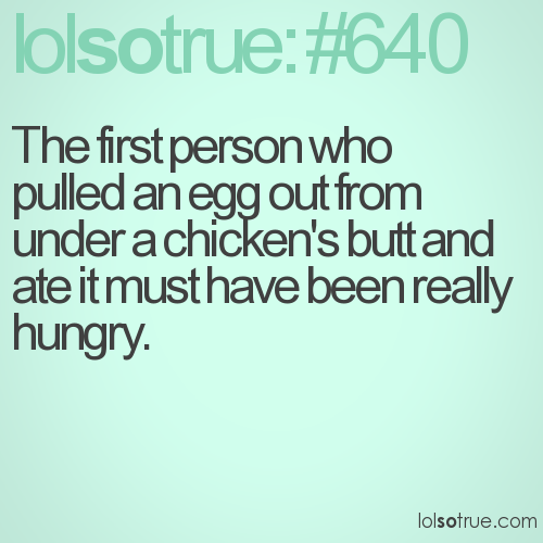 The first person who pulled an egg out from under a chicken's butt and ate it must have been really hungry.