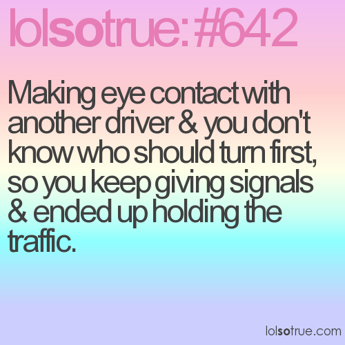 Making eye contact with another driver & you don't know who should turn first, so you keep giving signals & ended up holding the traffic.