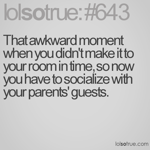 That awkward moment when you didn't make it to your room in time, so now you have to socialize with your parents' guests.