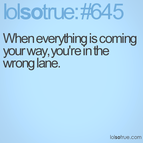 When everything is coming your way, you're in the wrong lane.