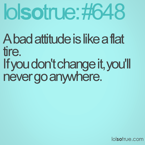 A bad attitude is like a flat tire. 