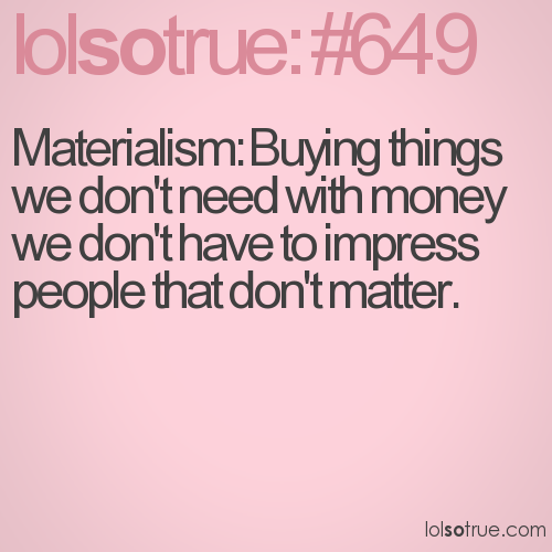 Materialism: Buying things we don't need with money we don't have to impress people that don't matter.