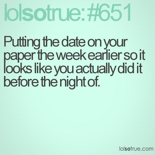 Putting the date on your paper the week earlier so it looks like you actually did it before the night of.