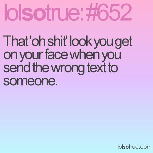 That 'oh shit' look you get on your face when you send the wrong text to someone.
