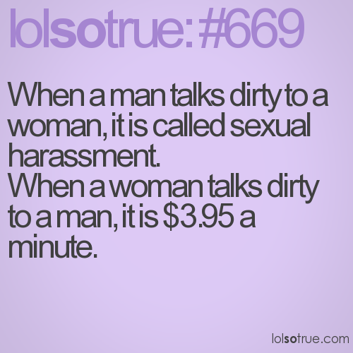 When a man talks dirty to a woman, it is called sexual harassment. 