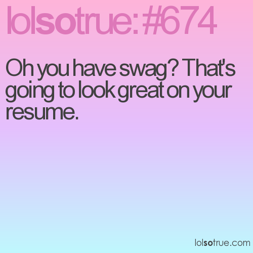 Oh you have swag? That's going to look great on your resume.