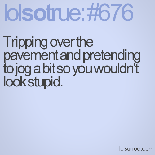 Tripping over the pavement and pretending to jog a bit so you wouldn't look stupid.