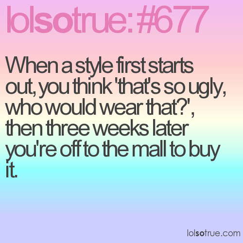 When a style first starts out, you think 'that's so ugly, who would wear that?', then three weeks later you're off to the mall to buy it.