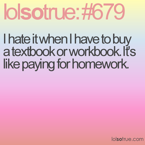 I hate it when I have to buy a textbook or workbook. It's like paying for homework.