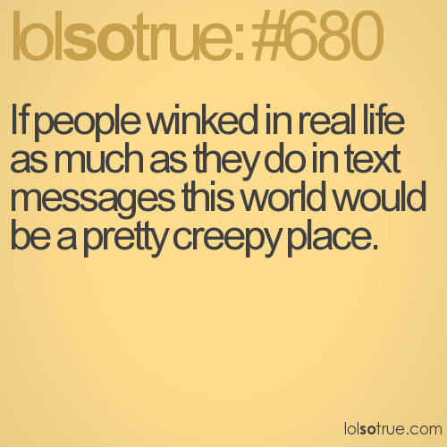 If people winked in real life as much as they do in text messages this world would be a pretty creepy place.