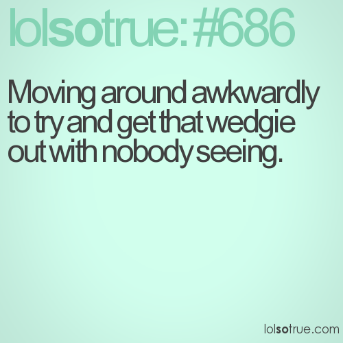 Moving around awkwardly to try and get that wedgie out with nobody seeing.