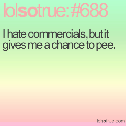 I hate commercials, but it gives me a chance to pee.