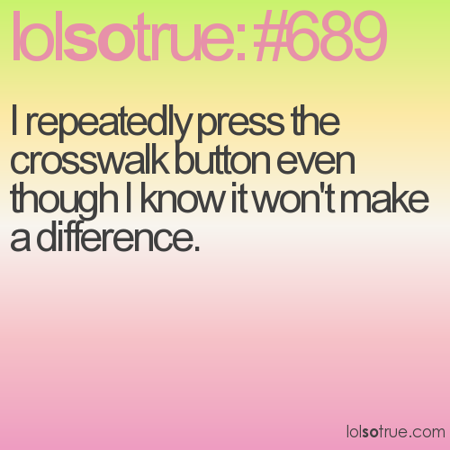 I repeatedly press the crosswalk button even though I know it won't make a difference.