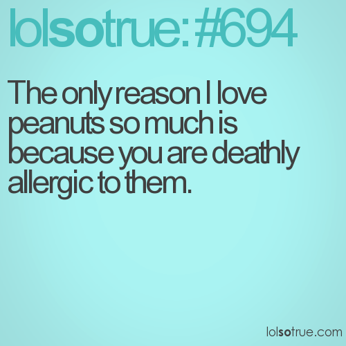 The only reason I love peanuts so much is because you are deathly allergic to them.
