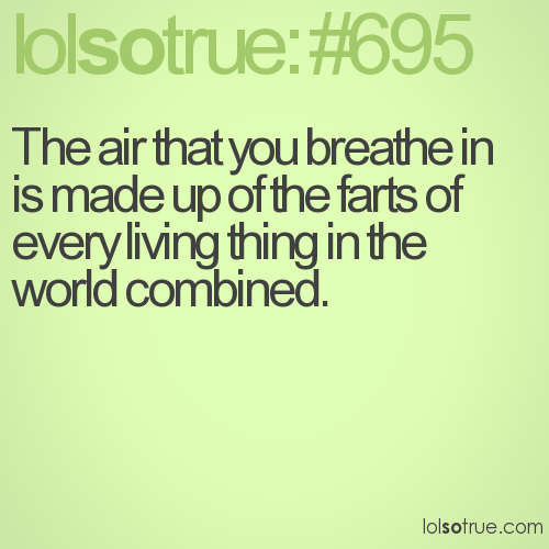The air that you breathe in is made up of the farts of every living thing in the world combined.