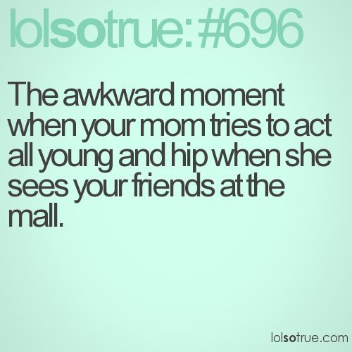 The awkward moment when your mom tries to act all young and hip when she sees your friends at the mall.