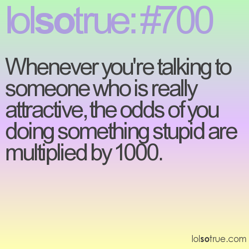 Whenever you're talking to someone who is really attractive, the odds of you doing something stupid are multiplied by 1000.