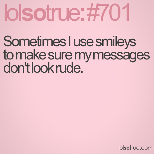 Sometimes I use smileys to make sure my messages don't look rude.