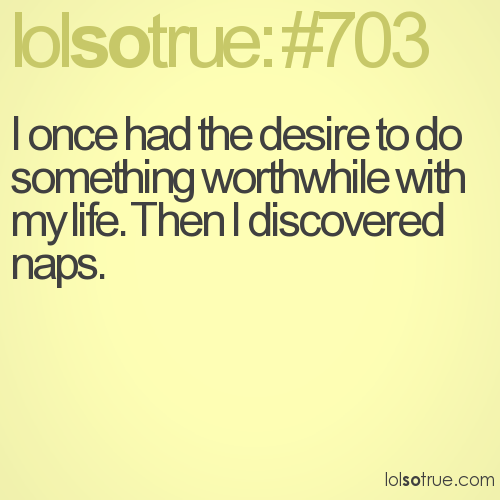 I once had the desire to do something worthwhile with my life. Then I discovered naps.