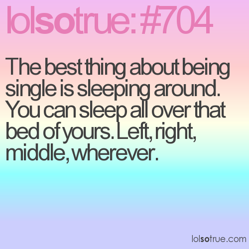 The best thing about being single is sleeping around. You can sleep all over that bed of yours. Left, right, middle, wherever.