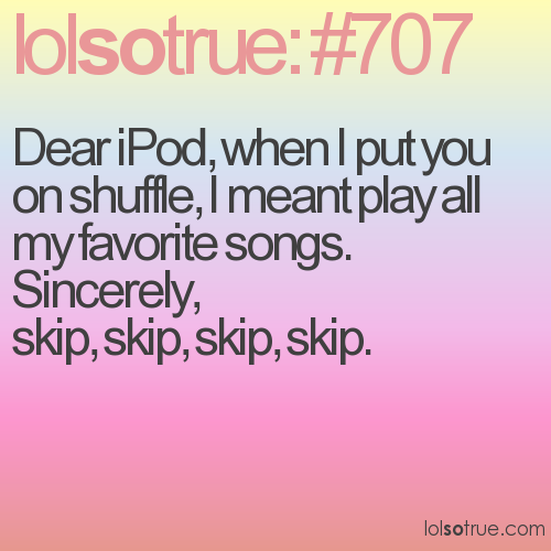 Dear iPod, when I put you on shuffle, I meant play all my favorite songs. 
