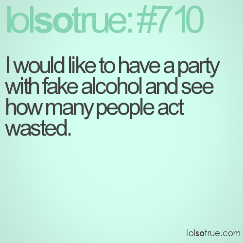 I would like to have a party with fake alcohol and see how many people act wasted.