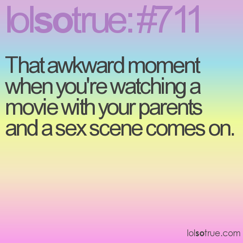 That awkward moment when you're watching a movie with your parents and a sex scene comes on.