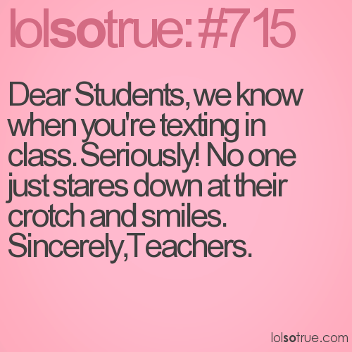 Dear Students, we know when you're texting in class. Seriously! No one just stares down at their crotch and smiles.