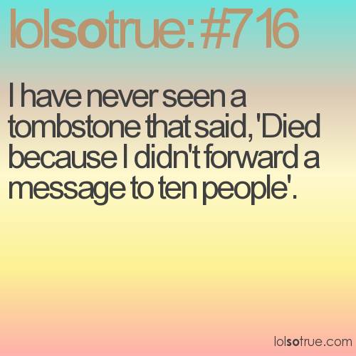 I have never seen a tombstone that said, 'Died because I didn't forward a message to ten people'.
