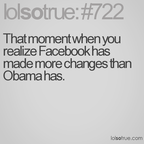 That moment when you realize Facebook has made more changes than Obama has.
