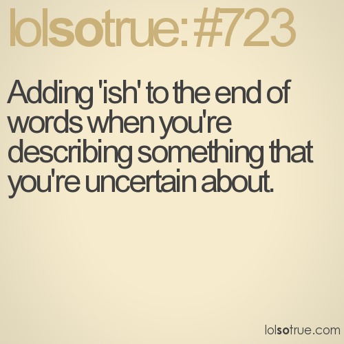 Adding 'ish' to the end of words when you're describing something that you're uncertain about.