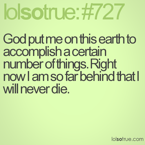 God put me on this earth to accomplish a certain number of things. Right now I am so far behind that I will never die.