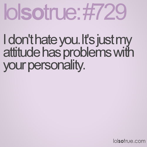 I don't hate you. It's just my attitude has problems with your personality.