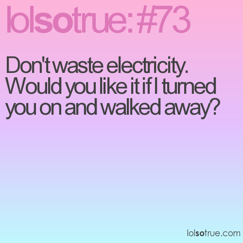 Don't waste electricity. 