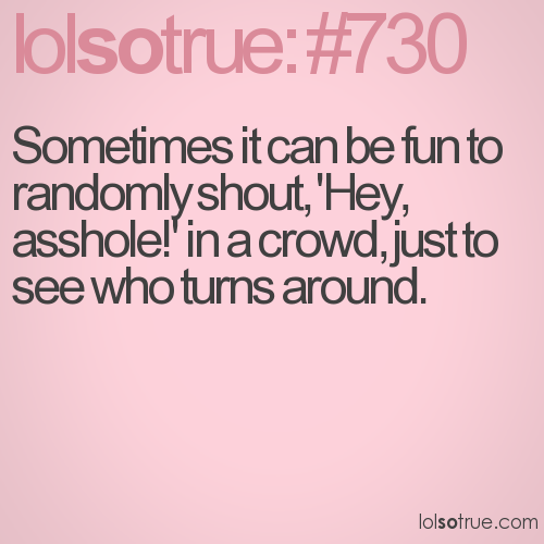 Sometimes it can be fun to randomly shout, 'Hey, asshole!' in a crowd, just to see who turns around.