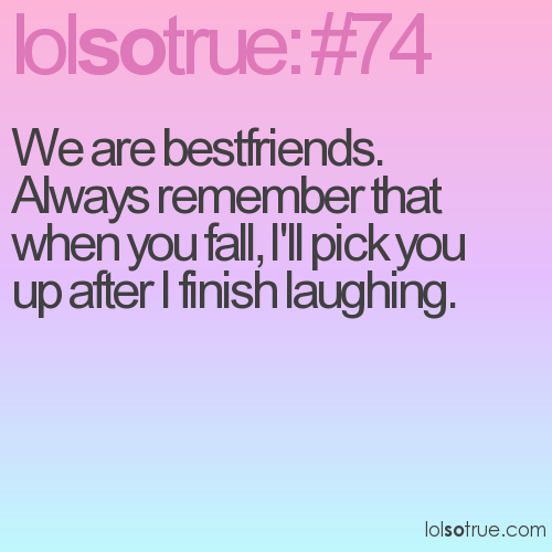 We are bestfriends. Always remember that when you fall, I'll pick you up after I finish laughing.