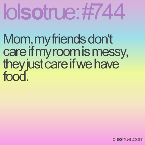 Mom, my friends don't care if my room is messy, they just care if we have food.