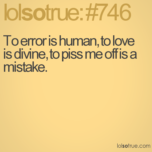 To error is human, to love is divine, to piss me off is a mistake.