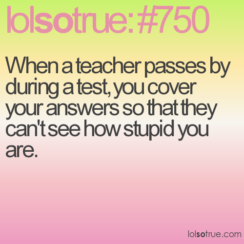 When a teacher passes by during a test, you cover your answers so that they can't see how stupid you are.