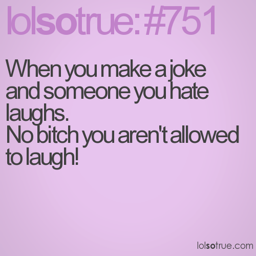 When you make a joke and someone you hate laughs. No bitch you aren't allowed to laugh!