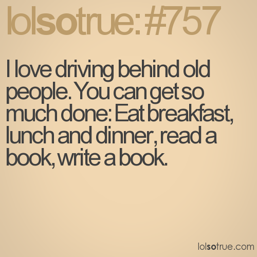 I love driving behind old people. You can get so much done: Eat breakfast, lunch and dinner, read a book, write a book.
